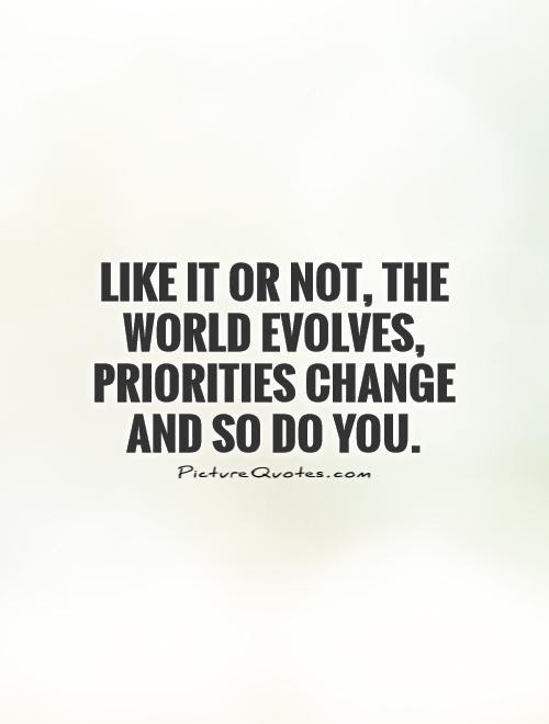 Like It Or Not The World Evolves Priorities Change And So Do