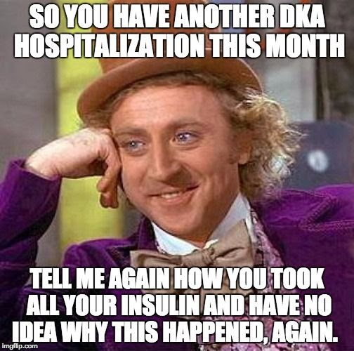 So you have another DKA hospitalization this month.  Tell me again how you took all your insulin and have no idea why this happened, again.