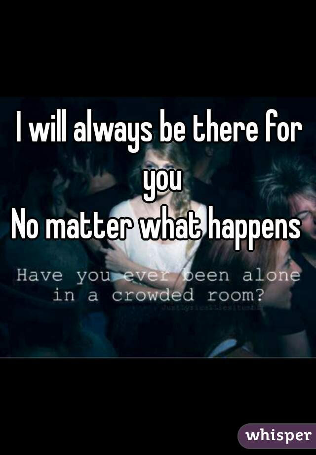 I Will Always Be There For You No Matter What Happens