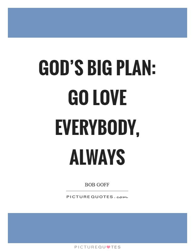 Gods Big Plan Go Love Everybody Always Picture Quotes