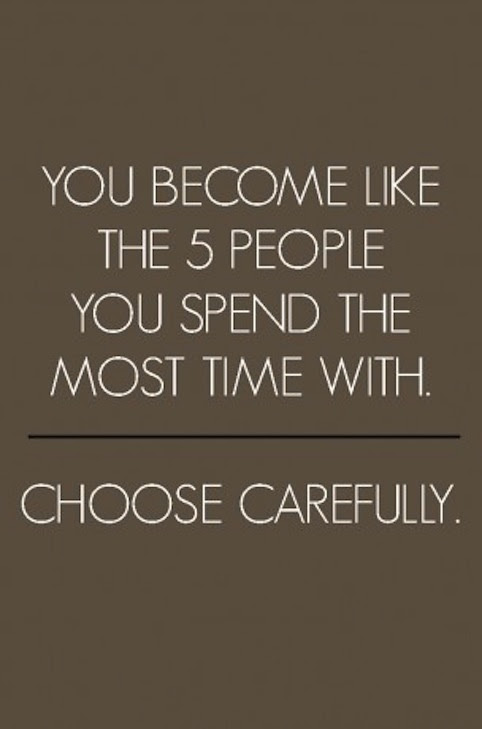You become like the 5 people you spend the most time with.  Choose carefully.
