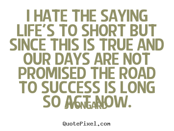 Jvongard Photo Quotes I Hate The Saying Lifes To Short But Since