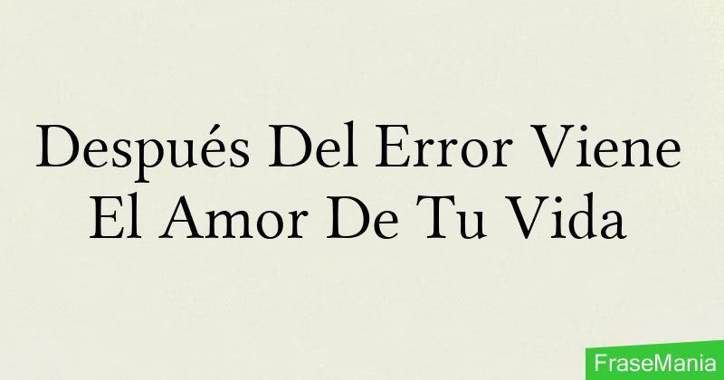 Despues Del Error Viene El Amor De Tu Vida