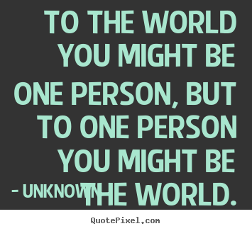 Love Quote To The World You Might Be One Person But To One Person