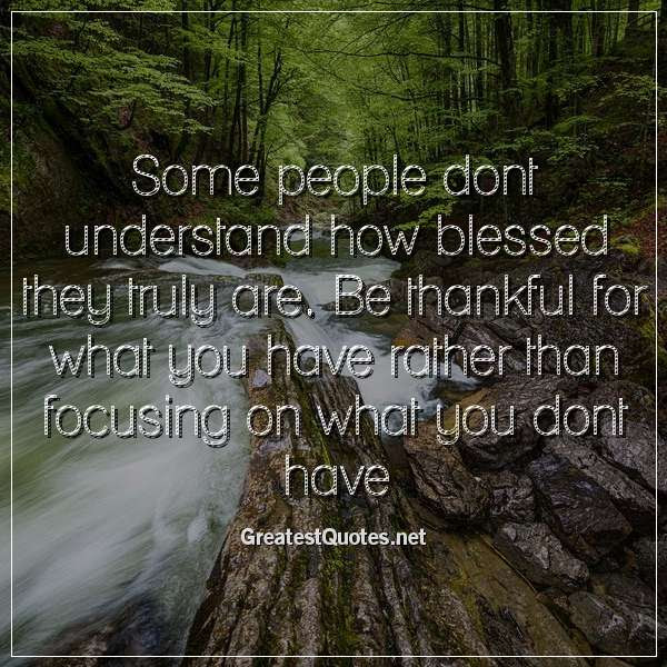 Some People Dont Understand How Blessed They Truly Are Be Thankful