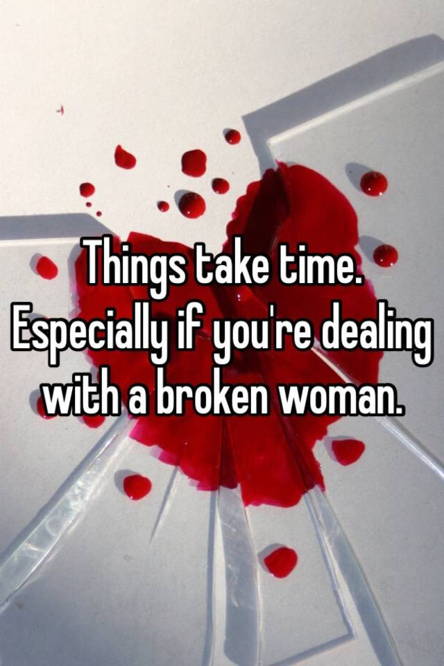 Things Take Time Especially If Youre Dealing With A Broken Woman