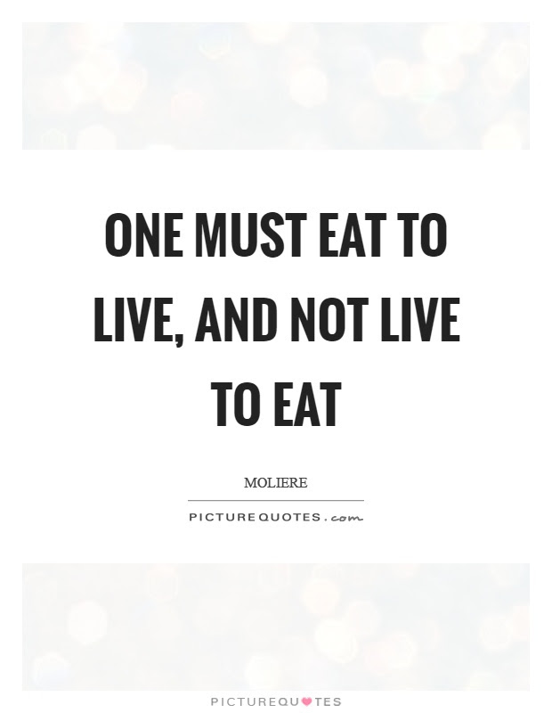 One Must Eat To Live And Not Live To Eat Picture Quotes