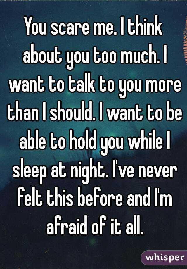 You Scare Me I Think About You Too Much I Want To Talk To You More
