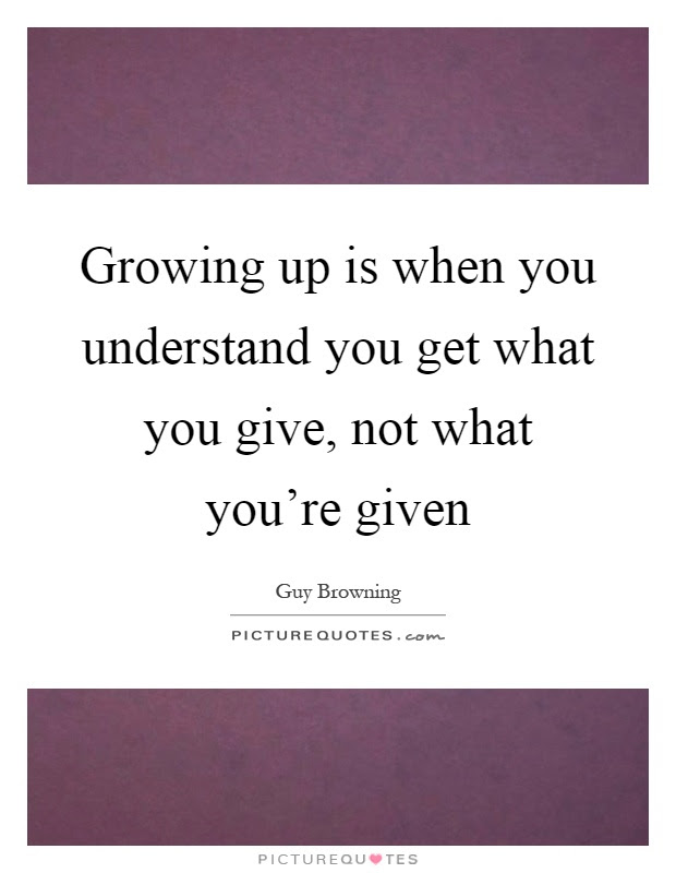 Growing Up Is When You Understand You Get What You Give Not