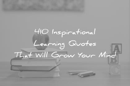 410 Inspirational Learning Quotes That Will Grow Your Mind