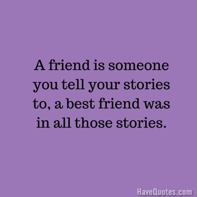 A Friend Is Someone You Tell Your Stories To A Best Friend Was In