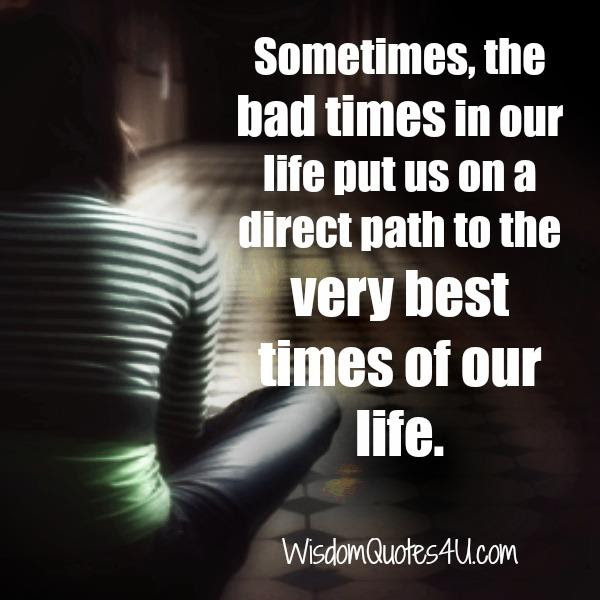 Sometimes The Bad Times In Our Life Wisdom Quotes