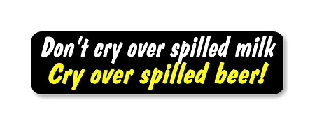 """"""" Don't Cry over spilled milk, cry over spilled beer ..."""