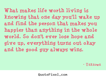 What Makes Life Worth Living Quotes Quotes