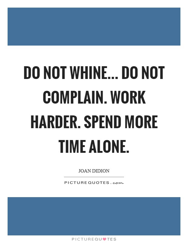 Do Not Whine Do Not Complain Work Harder Spend More Time