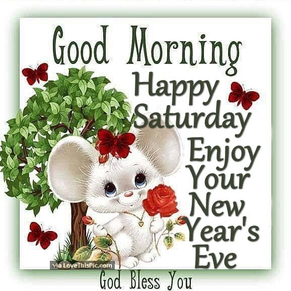 Good Morning Happy Saturday Enjoy Your New Years Eve Pictures