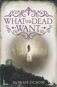Title: What the Dead Want, Author: Norah Olson