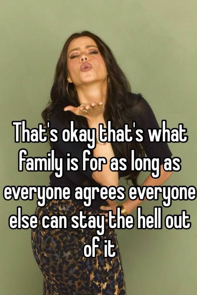 Thats Okay Thats What Family Is For As Long As Everyone Agrees