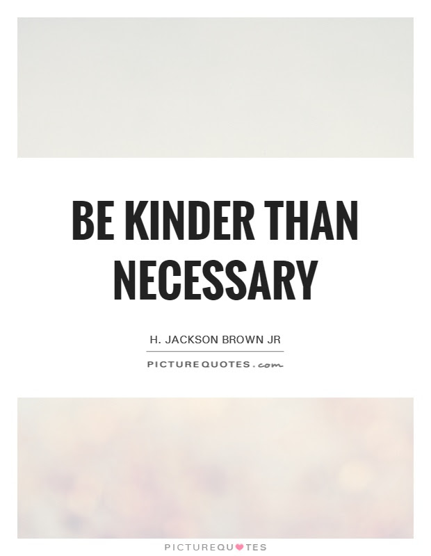 Be Kinder Than Necessary Picture Quotes