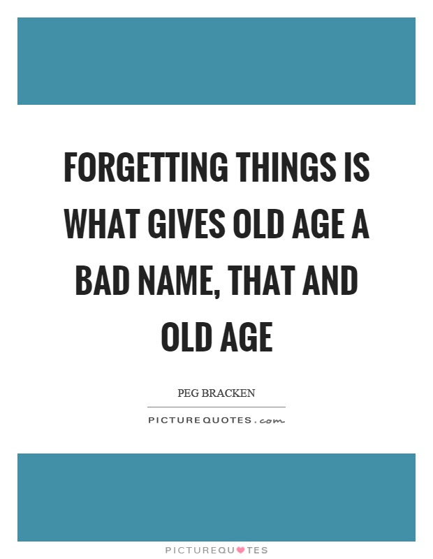 Forgetting Things Is What Gives Old Age A Bad Name That And Old