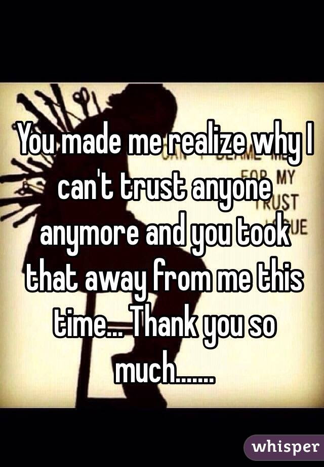 You Made Me Realize Why I Cant Trust Anyone Anymore And You Took