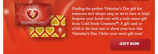 Finding the perfect Valentine's Day gift for someone isn't always easy, so we're here to help! Surprise your loved one with a truly sweet gift from Cold Stone Creamery! A gift card or eGift is the best way to show your love this Valentine's Day. Order your sweet gift now!
