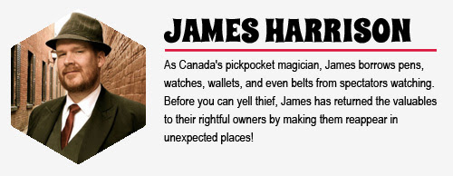 JAMES HARRISON: As Canada's pickpocket magician, James borrows pens, watches, wallets,  and even belts from spectators watching. Before you can yell thief, James has returned the valuables to their rightful owners by making them reappear in unexpected places!