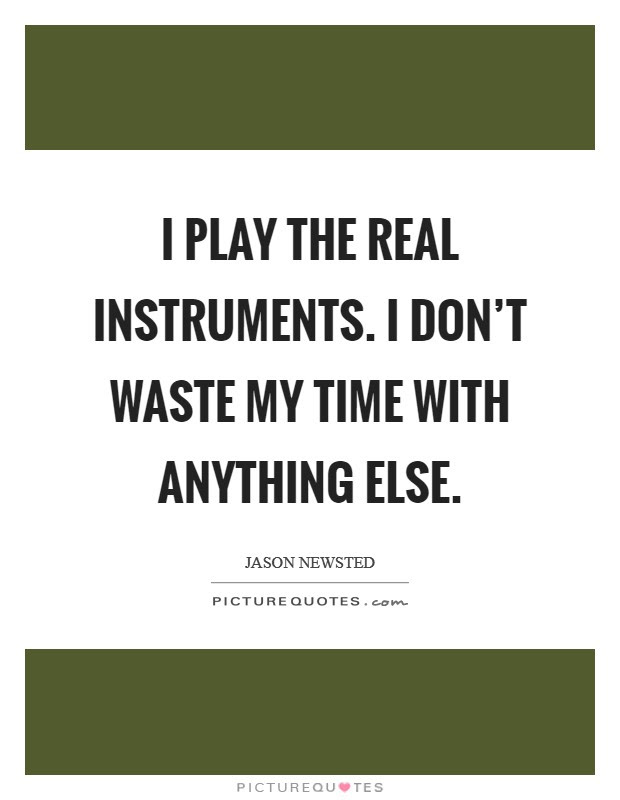 I Play The Real Instruments I Dont Waste My Time With Anything