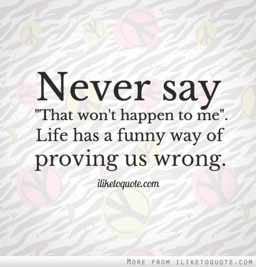 Never Say That Wont Happen To Me Life Has A Funny Way Of Proving