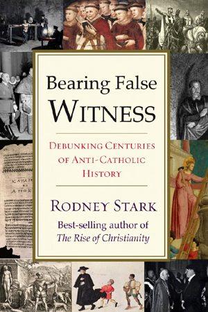 Bearing False Witness: Debunking Centuries of Anti-Catholic History by Rodney Stark