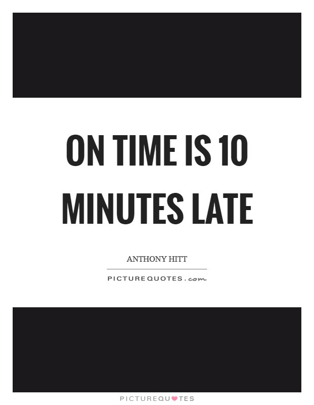 On Time Is 10 Minutes Late Picture Quotes