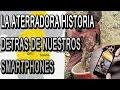 LA ATERRADORA HISTORIA DETRÁS DE NUESTROS SMARTPHONES
