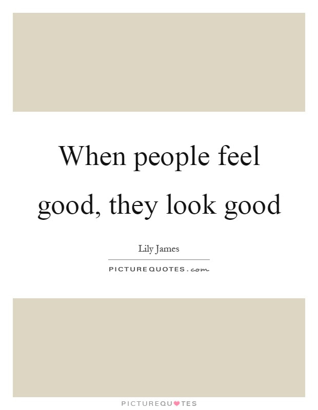 When People Feel Good They Look Good Picture Quotes