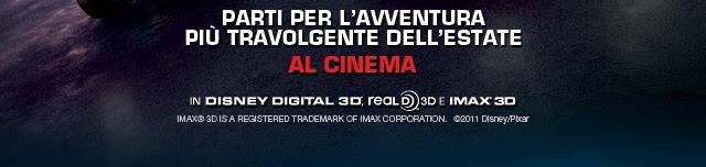 Parti per l'avventura più travolgente dell'estate - AL CINEMA - In Disney Digital 3D - Real D 3D e IMAX® 3D - IMAX® 3D IS A REGISTERED TRADEMARK OF IMAX CORPORATION. ©2011 Disney/Pixar