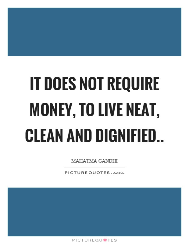 It Does Not Require Money To Live Neat Clean And Dignified