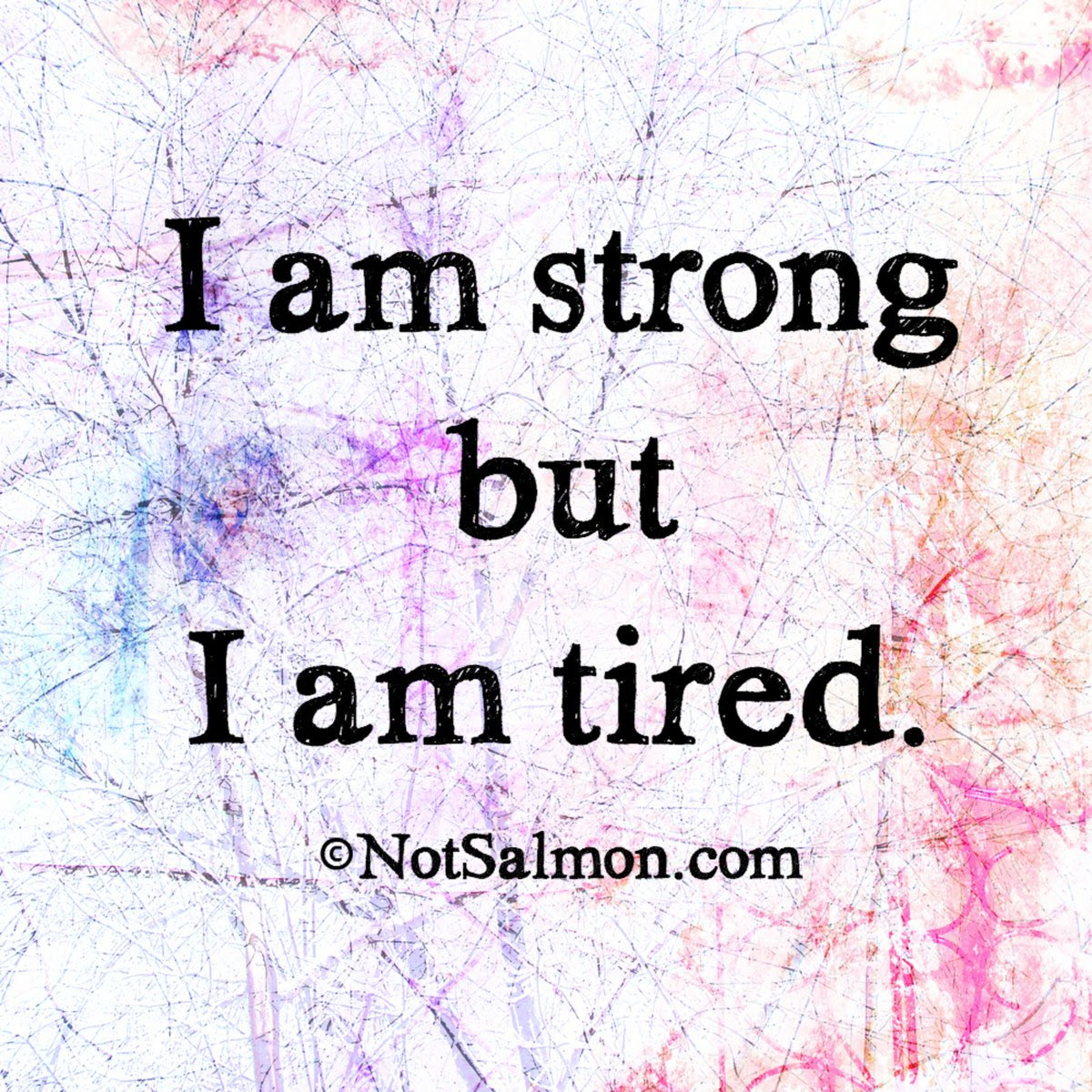 I Am Strong But I Am Tired Notsalmon Quote Scoopnestcom
