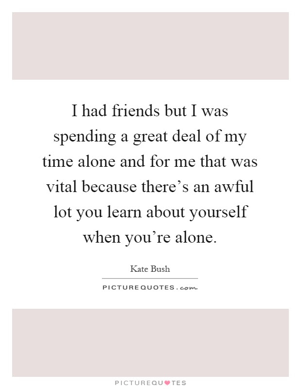 I Had Friends But I Was Spending A Great Deal Of My Time Alone