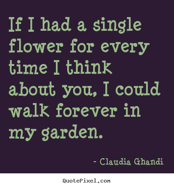 Claudia Ghandi Picture Quotes If I Had A Single Flower For Every