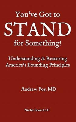Youve Got To Stand For Something A Guide To Understanding And Restoring Americas Founding Principles