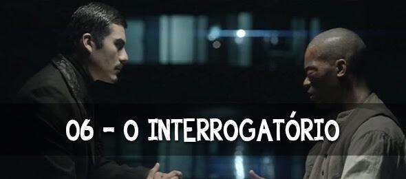 Episódio 06: O Interrogatório