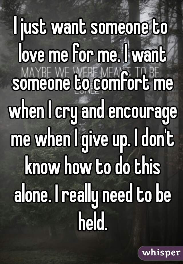 I Just Want Someone To Love Me For Me I Want Someone To Comfort Me