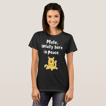 Mate I'm Totally here in Peace Spaced Out Alien T-Shirt