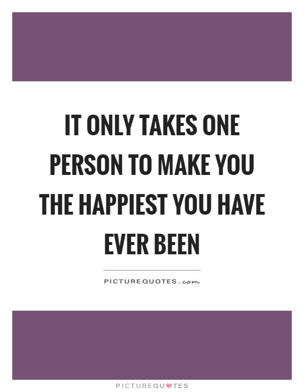 It Only Takes One Person To Make You The Happiest You Have Ever
