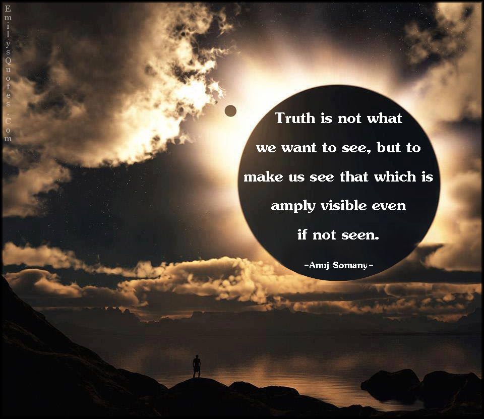 Truth Is Not What We Want To See But To Make Us See That Which Is