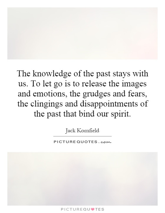 The Knowledge Of The Past Stays With Us To Let Go Is To Release