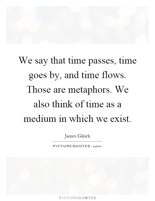 We Say That Time Passes Time Goes By And Time Flows Those Are