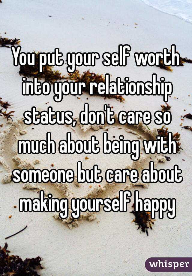 You Put Your Self Worth Into Your Relationship Status Dont Care So