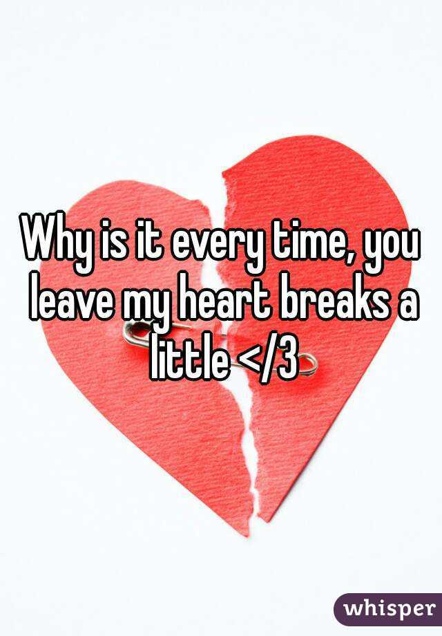 Why Is It Every Time You Leave My Heart Breaks A Little 3