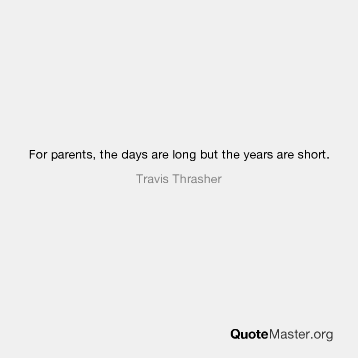 For Parents The Days Are Long But The Years Are Short Travis Thrasher