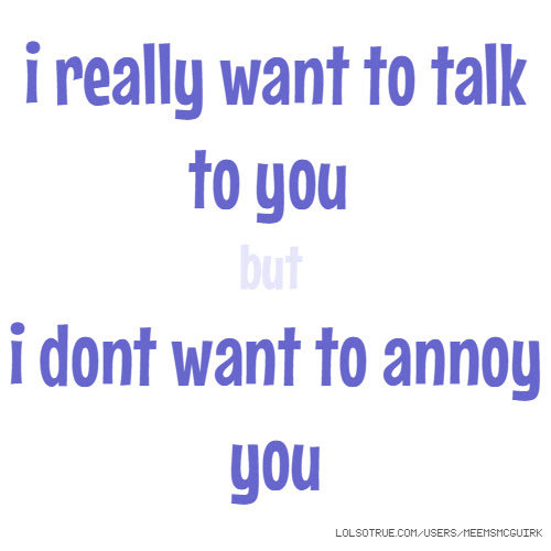 I Really Want To Talk To You But I Dont Want To Annoy You